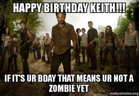 Walking Dead Birthday Meme - happy birthday keith if it s ur bday that means ur not