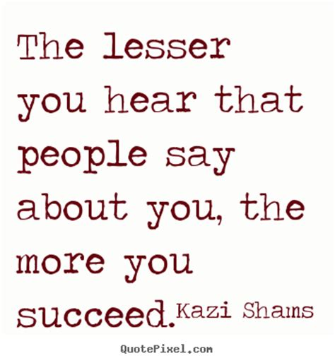 about you success quotes the lesser you hear that say about