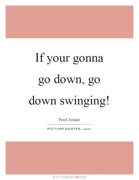 going down swinging lyrics if your gonna go down go down swinging picture quotes