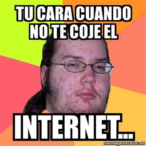 Crear Meme Online - meme friki tu cara cuando no te coje el internet