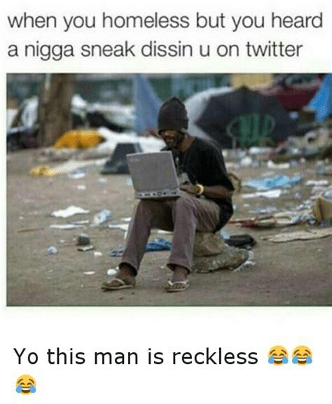 Homeless Meme - when you homeless but you heard a nigga sneak dissin u on