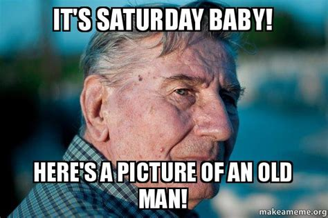 It S Saturday Meme - it s saturday baby here s a picture of an old man