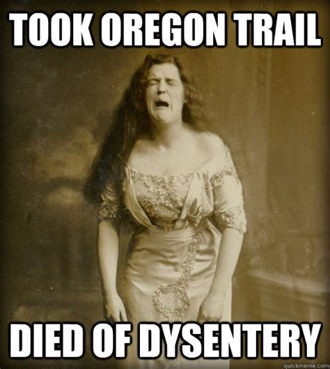 Oregon Trail Meme - took oregon trail died of dysentery 1890s problems