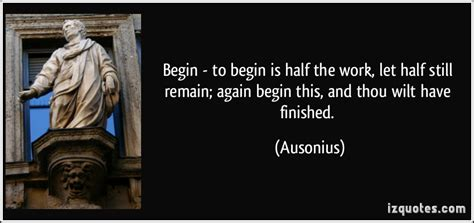 begin to begin is half the work let half still remain again begin this and thou wilt