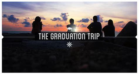 The Trip by The Much Awaited Graduation Trip Wayfarer S Playbook