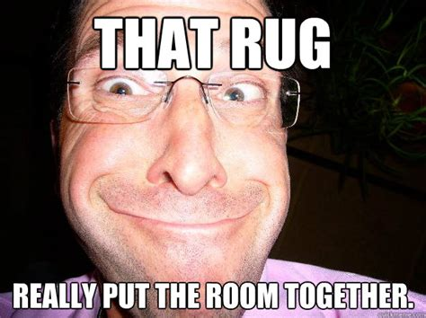 that rug really the room together did it not that rug really put the room together misquote quickmeme