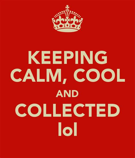 calm cool and collected keeping calm cool and collected lol keep calm and carry