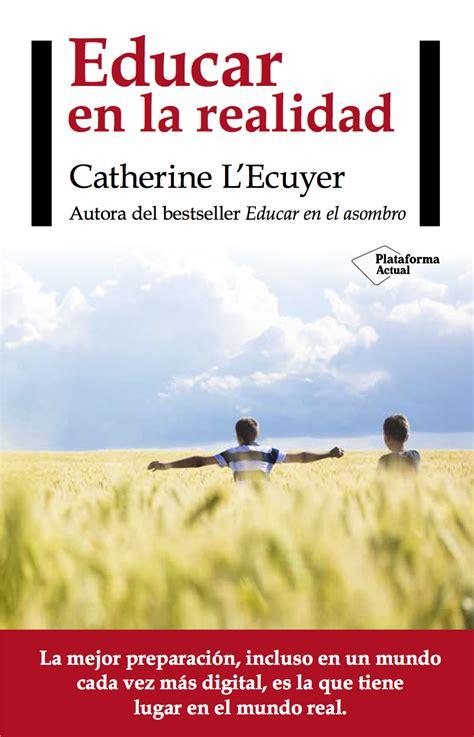 libro educar en el asombro blog de catherine l ecuyer despu 233 s de educar en el asombro educar en la realidad