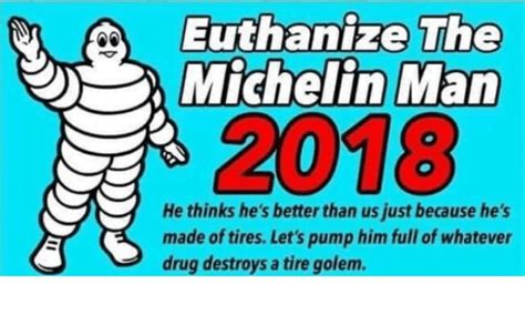Michelin Meme - euthanize the michelin man 2018 he thinks he s better than
