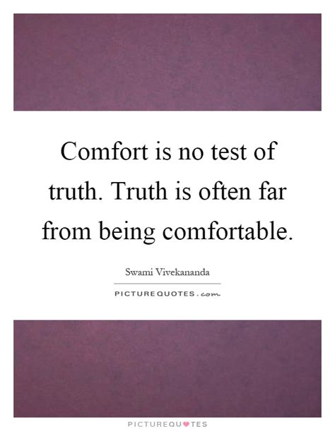 there is no comfort in the truth comfort is no test of truth truth is often far from being