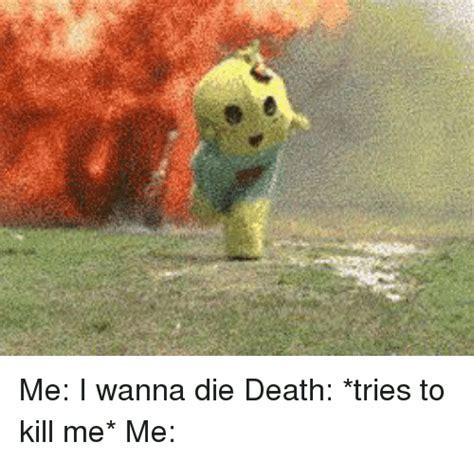 kill me me me i wanna die tries to kill me me meme on