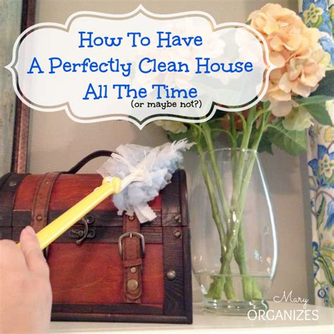 how to keep your house clean all the time how to have a perfeclty clean house all the time or maybe not