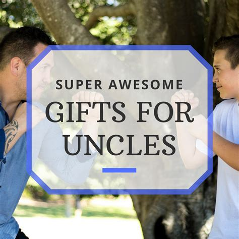 best gifts for an uncle manly gift ideas the best gifts for uncles