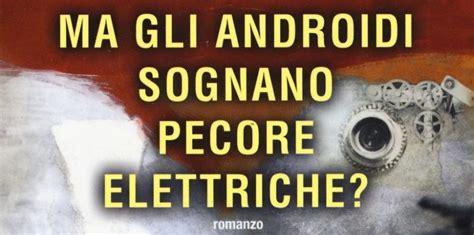 libro ma gli androidi sognano recensione ma gli androidi sognano pecore elettriche di philip k geek pizza