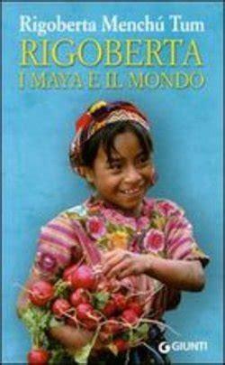libro i rigoberta menchu an libro rigoberta i maya e il mondo di r menchu lafeltrinelli