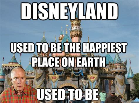 Disneyland Meme - disneyland used to be the happiest place on earth used to