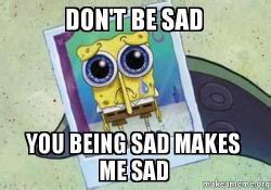 Dont Be Sad Meme - don t be sad you being sad makes me sad make a meme