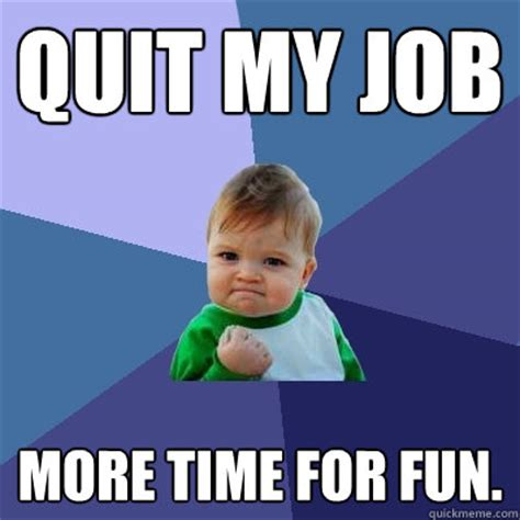 Quitting Meme - quit my job more time for fun success kid quickmeme