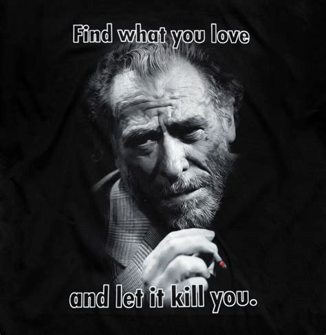 pleaseeee find what you love and let it kill you charles bukowski find what you love and let it kill you