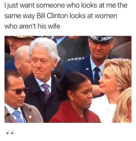 Bill Clinton Memes - i just want someone who looks at me the same way bill