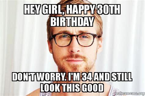 Happy 30th Birthday Meme - hey girl happy 30th birthday don t worry i m 34 and