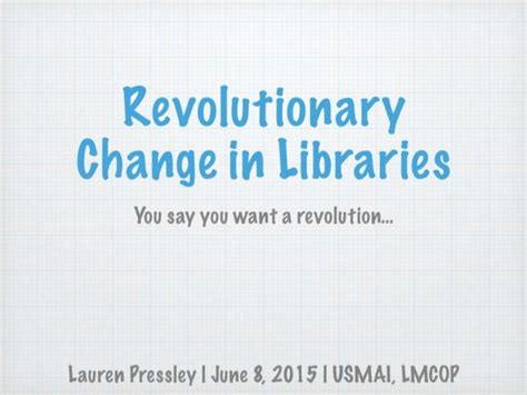 You Say You Want A Revolution by Revolutionary Change In Libraries You Say You Want A