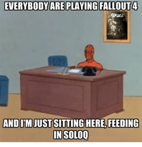Sitting Meme - everybody are playing fallout 4 andim just sitting here
