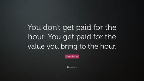 Get Paid - jim rohn quote you don t get paid for the hour you get paid for the value you