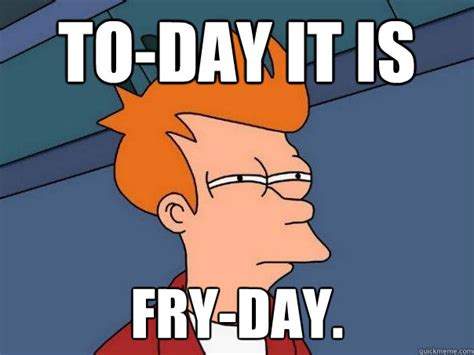 Make Fry Meme - to day it is fry day futurama fry quickmeme