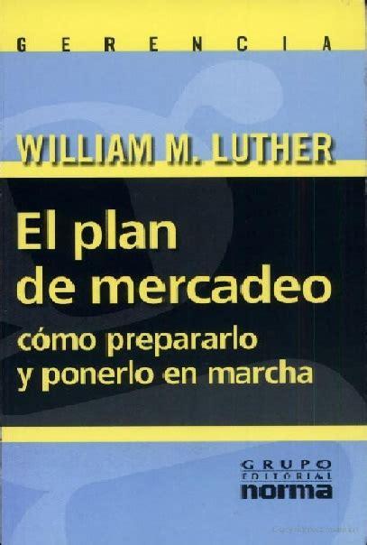 libro el plan de tu libro el plan de mercadeo c 243 mo prepararlo y ponerlo en marcha william m luther 171 cholo