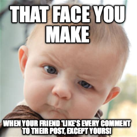 Make A Meme Org - meme creator that face you make when your friend like s every comment to their post except