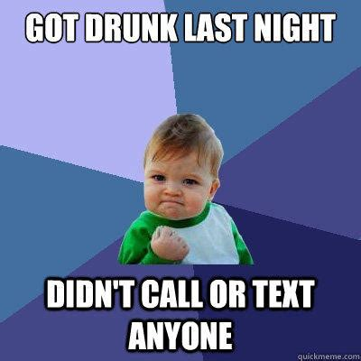 Last Text Meme - got drunk last night didn t call or text anyone success