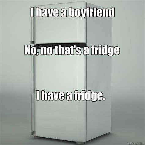 Fridge Meme - i have a boyfriend no no that s a fridge i have a fridge