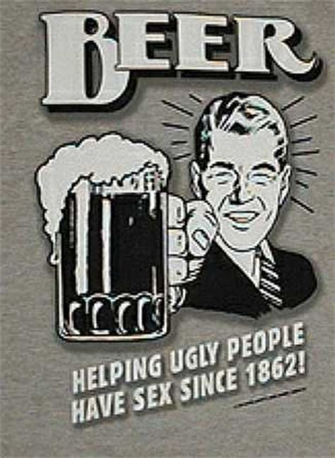 Beer helping ugly people have sex since 1862. from The