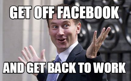 Get Back To Work Meme - meme creator get off facebook and get back to work meme