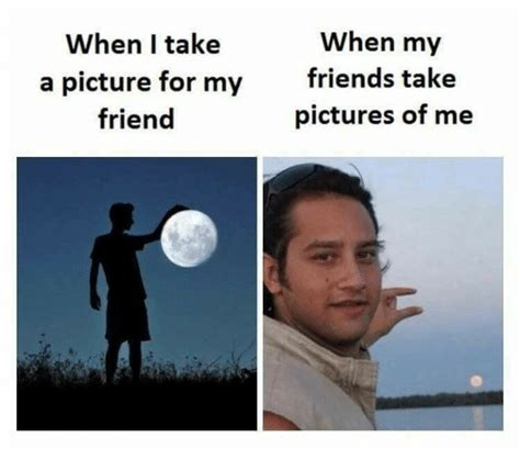 Memes On Friends - when my when i take a picture for my friends take friend