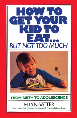 too much and not 0374535957 how to get your kid to eat but not too much by ellyn satter reviews discussion bookclubs lists