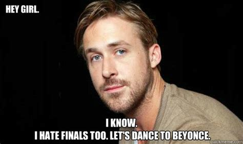 Ryan Gosling Finals Meme - hey girl i know i hate finals too let s dance to
