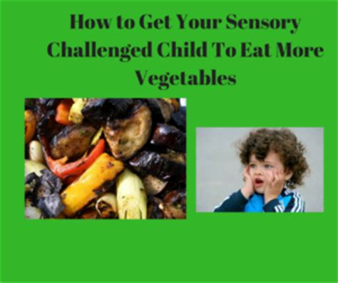 how to get my to eat how to get your sensory challenged child to eat vegetables essential wellness for