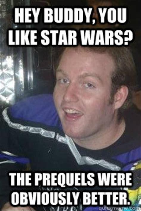 Hey Buddy Meme - hey buddy you like star wars the prequels were obviously