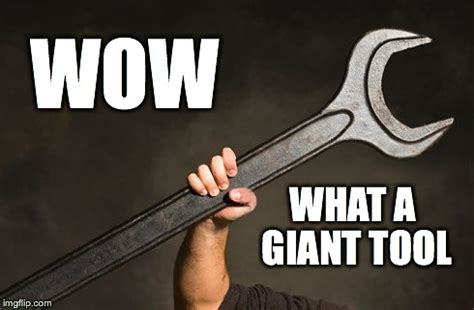 Meme Tool - what a giant tool imgflip
