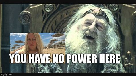 You Have No Power Here Meme Generator - you have no power here imgflip