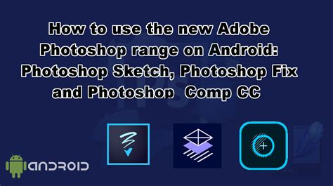 android photoshop how to use the new adobe photoshop range on android photoshop sketch photoshop fix and
