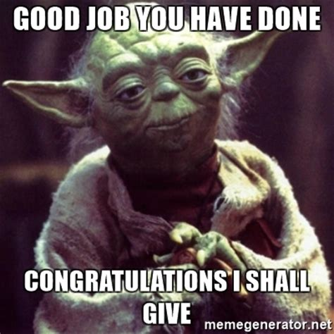Job Well Done Meme - good job you have done congratulations i shall give yoda