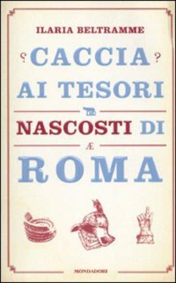 libro caccia ai tesori manuale caccia ai tesori nascosti di roma ilaria beltramme libro mondadori store