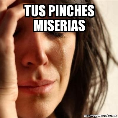 Pinches Memes - meme problems tus pinches miserias 18714299