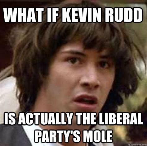 Kevin Rudd Meme - what if kevin rudd is actually the liberal party s mole