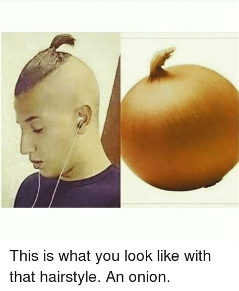 onion hair style this is what you look like with that hairstyle an onion