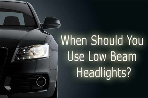 Low Beam Lights Should Be Used In by When Should You Use Low Beam Headlights Driversprep