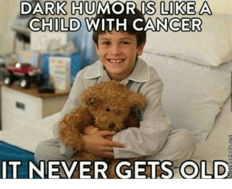 Dark Humor Memes - dark humor is like a child with cancer it never gets old